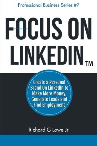 Focus-on-LinkedIn-Create-a-Personal-Brand-on-LinkedInTM-to-Make-More-Money-Generate-Leads-and-Find-Employment-Business-Professional-Series-Volume-7