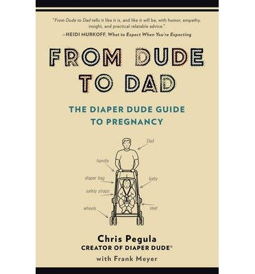 -from-dude-to-dad-the-diaper-dude-guide-to-pregnancy-pegula-chris-author-paperback-2014