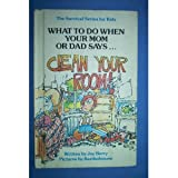 What to Do When Your Mom or Dad Says...Clean Your Room!
