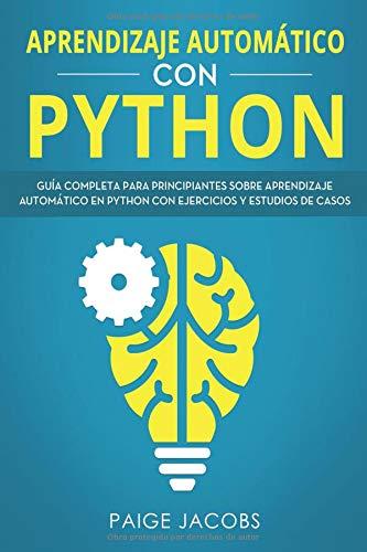 Aprendizaje automático con Python Guía completa para principiantes sobre aprendizaje automático en Python con ejercicios y estudios de casos(Libro En ... Spanish Book Version)  [Jacobs, Paige] (Tapa Blanda)