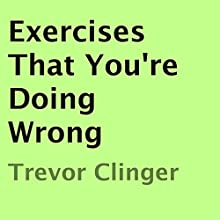 Exercises That You're Doing Wrong (       UNABRIDGED) by Trevor Clinger Narrated by Kenneth Sowards