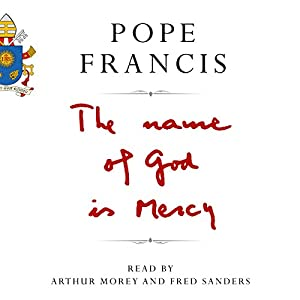The Name of God Is Mercy Audiobook by Pope Francis Narrated by Arthur Morey, Fred Sanders