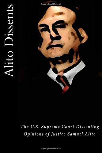 Alito Dissents: The U.S. Supreme Court Dissenting Opinions of Justice Samuel Alito