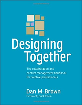 Designing Together: The collaboration and conflict management handbook for creative professionals (Voices That Matter) written by Dan M. Brown