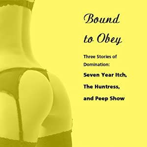 Bound to Obey: Three Stories of Domination: 'Seven Year Itch', 'The Huntress', and 'Peep Show' from Pleasure Bound | [Susan Swann]