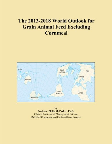 The 2013-2018 World Outlook for Grain Animal Feed Excluding Cornmeal PDF