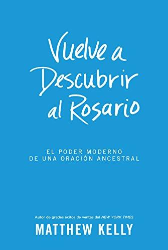 Vuelve a Descubrir al Rosario: El Poder Moderno De Una Oracion Ancestral (Rediscover the Rosary Spanish Edition) [Matthew Kelly] (Tapa Dura)