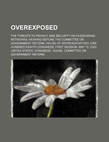 Overexposed: The Threats to Privacy and Security on Filesharing Networks: Hearing Before the Committee on Government Reform, House
