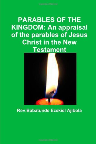 PARABLES OF THE KINGDOM: An appraisal of the parables of Jesus Christ in the New Testament