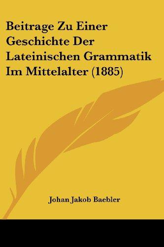 Beitrage Zu Einer Geschichte Der Lateinischen Grammatik Im Mittelalter (1885)