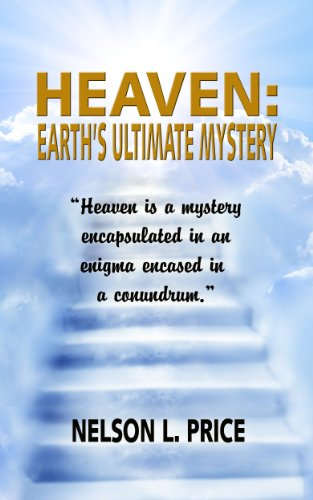 Heaven: Earth's Ultimate Mystery: HEAVEN IS A MYSTERY ENCAPSULATED IN AN ENIGMA ENCASED IN A CONUNDRUM PDF
