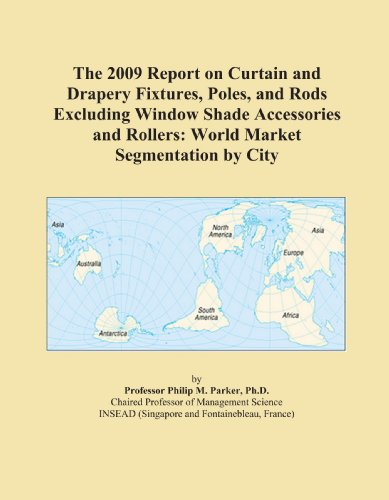The 2009 Report on Curtain and Drapery Fixtures, Poles, and Rods Excluding Window Shade Accessories and Rollers: World Market Segmentation by City