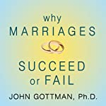 Why Marriages Succeed or Fail: And How You Can Make Yours Last | John M. Gottman