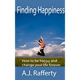 Finding Happiness: How to be happy and change your life forever (Self Esteem, mindfulness, spirituality Book 1) ~ A.J. Rafferty