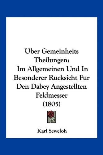 Uber Gemeinheits Theilungen: Im Allgemeinen Und in Besonderer Rucksicht Fur Den Dabey Angestellten Feldmesser (1805)