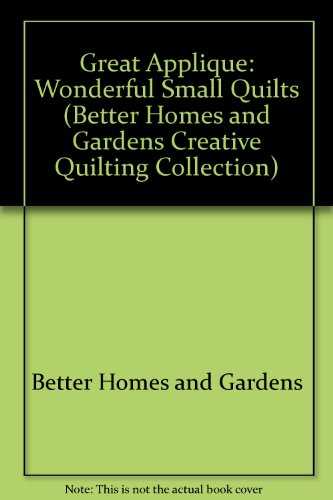 Better Homes and Gardens Great Applique: Wonderful Small Quilts (BETTER HOMES AND GARDENS CREATIVE QUILTING COLLECTION)