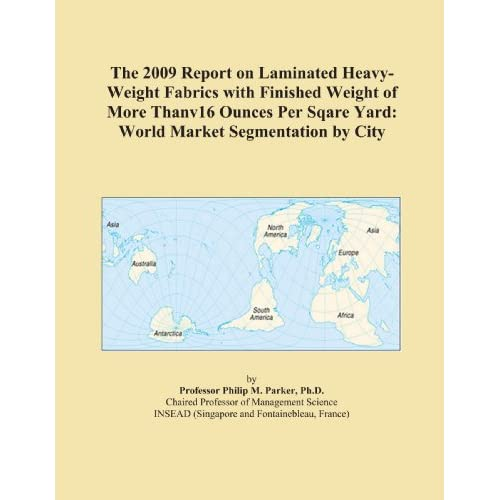 The 2009 Report on Laminated Heavy-Weight Fabrics with Finished Weight of More Thanv16 Ounces Per Sqare Yard: World Market Segmentation City