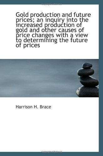 Gold production and future prices; an inquiry into the increased production of gold and other causes