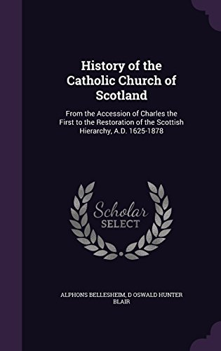 History of the Catholic Church of Scotland: From the Accession of Charles the First to the Restoration of the Scottish Hierarchy, A.D. 1625-1878