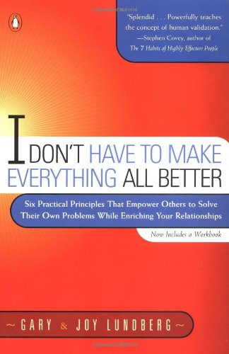 I Don't Have to Make Everything All Better: Six Practical Principles that Empower Others to Solve Their Own Problems While Enriching Your Relationships