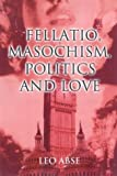 img - for Fellatio, Masochism, Politics and Love by Leo Abse (2000) Hardcover book / textbook / text book