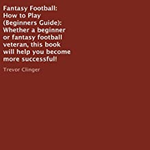 Fantasy Football: How to Play (Beginners Guide): Whether a Beginner or Fantasty Football Veteran, This Book Will Help You Become More Successful! (       UNABRIDGED) by Trevor Clinger Narrated by Trevor Clinger