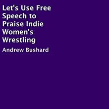 Let's Use Free Speech to Praise Indie Women's Wrestling Audiobook by Andrew Bushard Narrated by Trevor Clinger