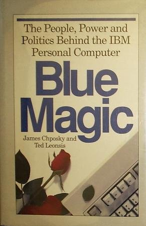 Blue Magic: The People, Power and Politics Behind the IBM Personal Computer