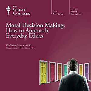 Moral Decision Making: How to Approach Everyday Ethics  by The Great Courses Narrated by Professor Clancy Martin