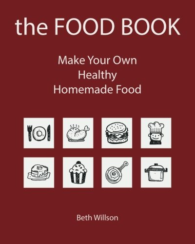 the FOOD BOOK: Make Your Own Healthy Homemade Food (Volume 1) by Beth Willson