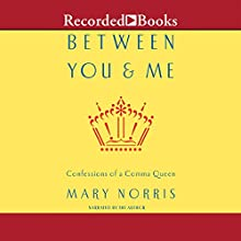 Between You and Me: Confessions of Comma Queen (       UNABRIDGED) by Mary Norris Narrated by Mary Norris