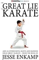 The Great Lie of Karate: and 25 Other Riffs, Rants and Random Ideas about Karate