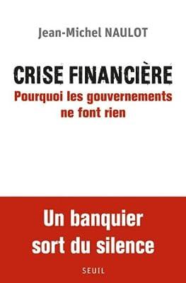 Crise financière : Pourquoi les gouvernements ne font rien de Jean-Michel Naulot