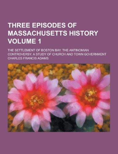 Three Episodes of Massachusetts History; The Settlement of Boston Bay. the Antinomian Controversy. a Study of Church and Town Government Volume 1