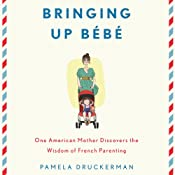 Bringing Up Bebe: One American Mother Discovers the Wisdom of French Parenting | [Pamela Druckerman]