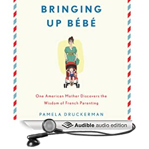 Bringing Up Bébé - One American Mother Discovers the Wisdom of French Parenting - Pamela Druckerman