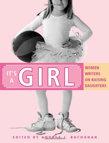 It's a Girl: Women Writers on Raising Daughters: Andrea J. Buchanan: 9781580051477: Amazon.com: Books