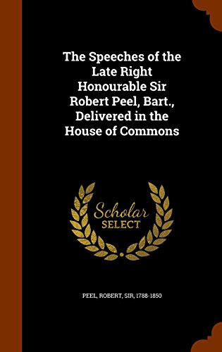 The Speeches of the Late Right Honourable Sir Robert Peel, Bart., Delivered in the House of Commons