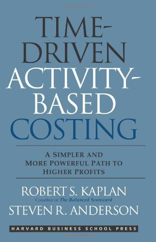 Steven R. Anderson Robert S. Kaplan - Time-Driven Activity-Based Costing: A Simpler and More Powerful Path to Higher Profits