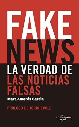 Fakes News. La verdad de las noticias falsas  [Marc Amorós Garcií] (Tapa Blanda)