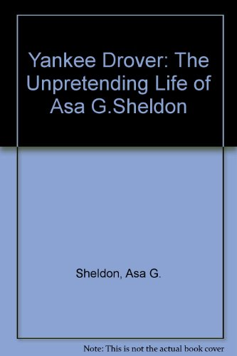 Yankee Drover: Being the Unpretending Life of Asa Sheldon, Farmer, Trader, and Working Man, 1788-1870