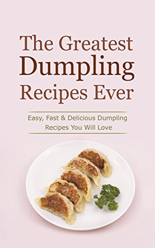 The Greatest Dumpling Recipes Ever: Easy, Fast & Delicious Dumpling Recipes You Will Love by Sonia Maxwell