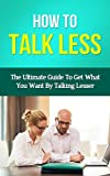 img - for How To Talk Less - The Ultimate Guide To Get What You Want By Talking Lesser (How To Talk Less, How To Talk To Anyone, How To Talk To People, People Styles At Work, People Skills For Business) book / textbook / text book