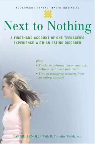 Next to Nothing: A Firsthand Account of One Teenager's Experience with an Eating Disorder (Adolescent Mental Health Initiative), CARRIE ARNOLD, B. TIMOTHY WALSH