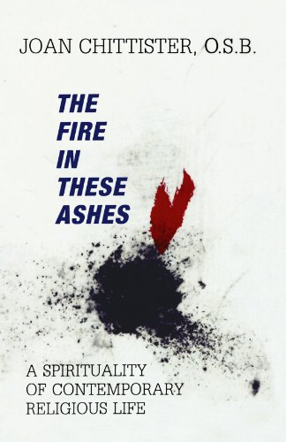 The Fire in These Ashes: A Spirituality of Contemporary Religious Life, Joan Chittister