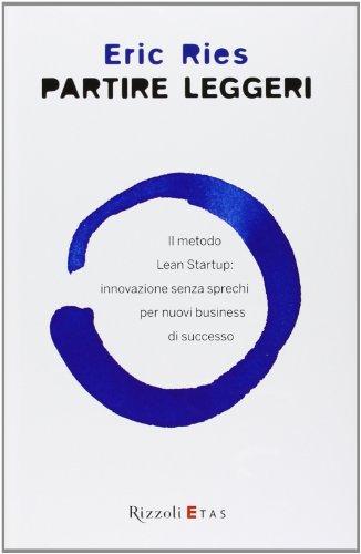Partire leggeri Il metodo Lean Startup innovazione senza sprechi per nuovi business di successo PDF
