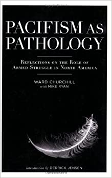 Pacifism as Pathology Reflections on the Role of Armed Struggle in North America - Ward Churchill, Derrick Jensen Mike Ryan, Ed Mead