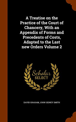 A Treatise on the Practice of the Court of Chancery, With an Appendix of Forms and Precedents of Costs, Adapted to the Last new Orders Volume 2