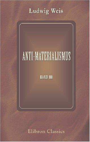 Anti-Materialismus: Vorträge aus dem Gebiete der Philosophie mit Hauptrücksicht auf deren Verächter. Band 3