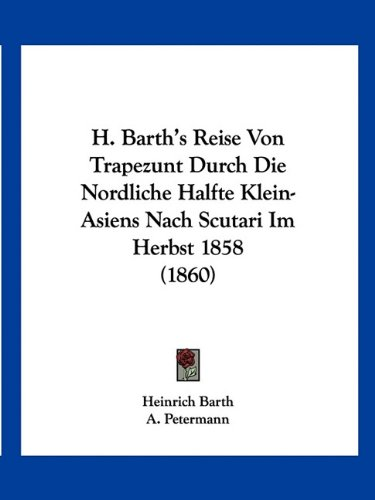 H. Barth's Reise Von Trapezunt Durch Die Nordliche Halfte Klein-Asiens Nach Scutari Im Herbst 1858 (1860)